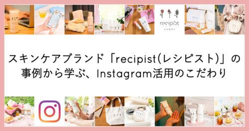 スキンケアブランド「recipist(レシピスト)」の事例から学ぶ、Instagram活用のこだ…